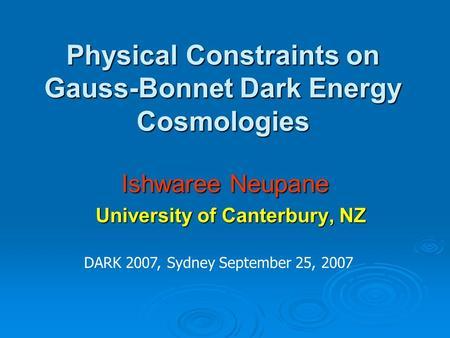 Physical Constraints on Gauss-Bonnet Dark Energy Cosmologies Ishwaree Neupane University of Canterbury, NZ University of Canterbury, NZ DARK 2007, Sydney.