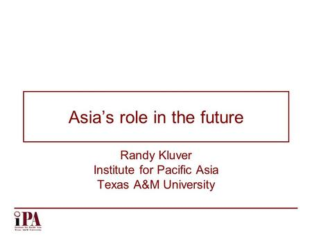 Asia's role in the future Randy Kluver Institute for Pacific Asia Texas A&M University.