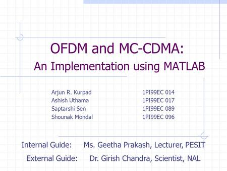 OFDM and MC-CDMA: An Implementation using MATLAB Arjun R. Kurpad1PI99EC 014 Ashish Uthama1PI99EC 017 Saptarshi Sen1PI99EC 089 Shounak Mondal1PI99EC 096.