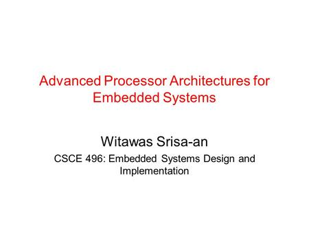 Advanced Processor Architectures for Embedded Systems Witawas Srisa-an CSCE 496: Embedded Systems Design and Implementation.