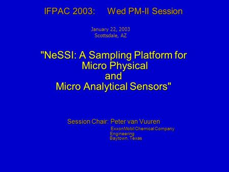 IFPAC 2003: Wed PM-II Session NeSSI: A Sampling Platform for Micro Physical and Micro Analytical Sensors Session Chair: Peter van Vuuren ExxonMobil Chemical.
