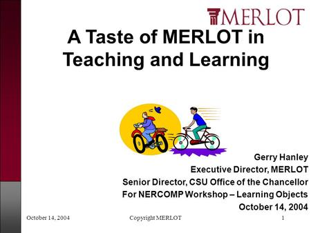 October 14, 2004Copyright MERLOT1 Gerry Hanley Executive Director, MERLOT Senior Director, CSU Office of the Chancellor For NERCOMP Workshop – Learning.