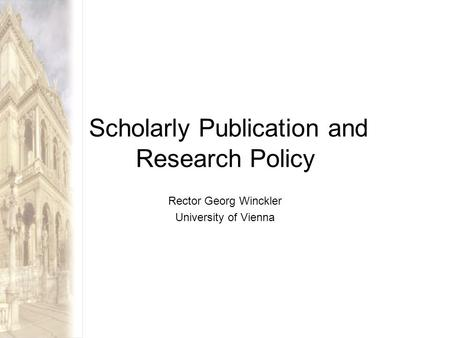 Scholarly Publication and Research Policy Rector Georg Winckler University of Vienna.