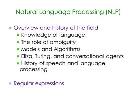 Natural Language Processing (NLP) Overview and history of the field Knowledge of language The role of ambiguity Models and Algorithms Eliza, Turing, and.