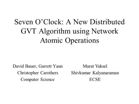Seven O'Clock: A New Distributed GVT Algorithm using Network Atomic Operations David Bauer, Garrett Yaun Christopher Carothers Computer Science Murat Yuksel.