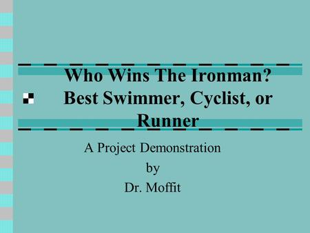 Who Wins The Ironman? Best Swimmer, Cyclist, or Runner A Project Demonstration by Dr. Moffit.