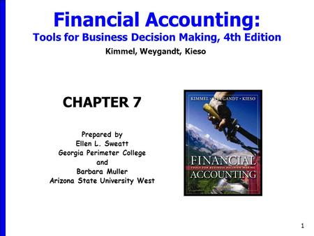 1 Financial Accounting: Tools for Business Decision Making, 4th Edition Kimmel, Weygandt, Kieso CHAPTER 7 Prepared by Ellen L. Sweatt Georgia Perimeter.
