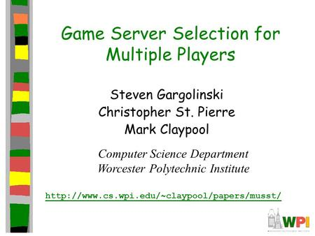 Game Server Selection for Multiple Players Steven Gargolinski Christopher St. Pierre Mark Claypool Computer Science Department Worcester Polytechnic Institute.