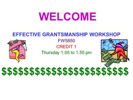 WELCOME EFFECTIVE GRANTSMANSHIP WORKSHOP FW5850 CREDIT 1 Thursday 1.05 to 1.55 pm $$$$$$$$$$$$$$$$$$$$$$$