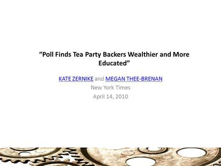 """Poll Finds Tea Party Backers Wealthier and More Educated"" KATE ZERNIKEKATE ZERNIKE and MEGAN THEE-BRENANMEGAN THEE-BRENAN New York Times April 14, 2010."