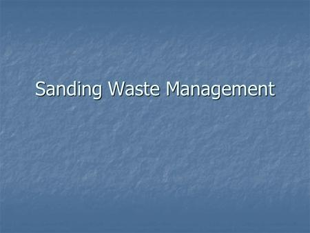 Sanding Waste Management. Sanding Waste Environmental & Health Concerns Hazardous waste Hazardous waste May contain heavy metals May contain heavy metals.