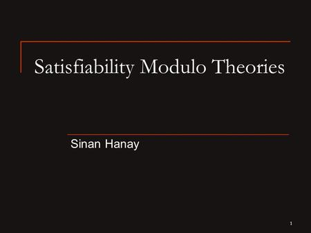 1 Satisfiability Modulo Theories Sinan Hanay. 2 Boolean Satisfiability (SAT) Is there an assignment to the p 1, p 2, …, p n variables such that  evaluates.