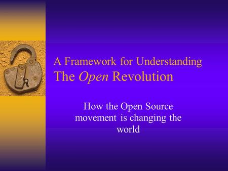 A Framework for Understanding The Open Revolution How the Open Source movement is changing the world.