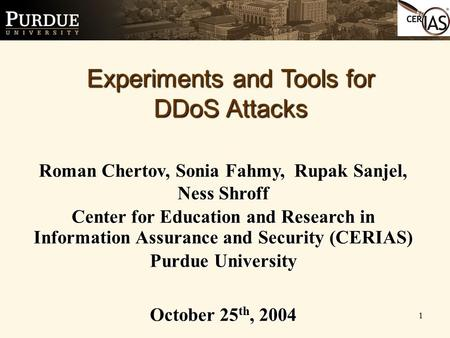 1 Experiments and Tools for DDoS Attacks Roman Chertov, Sonia Fahmy, Rupak Sanjel, Ness Shroff Center for Education and Research in Information Assurance.