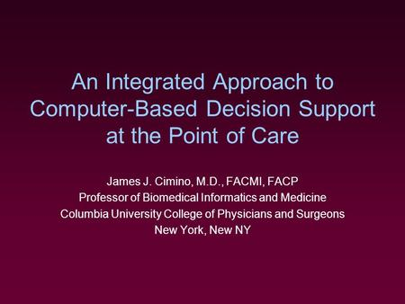 An Integrated Approach to Computer-Based Decision Support at the Point of Care James J. Cimino, M.D., FACMI, FACP Professor of Biomedical Informatics and.