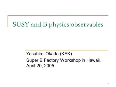 1 SUSY and B physics observables Yasuhiro Okada (KEK) Super B Factory Workshop in Hawaii, April 20, 2005.