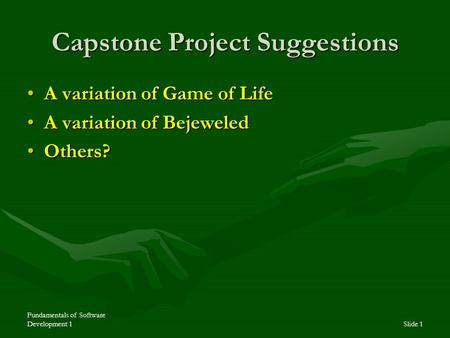 Fundamentals of Software Development 1Slide 1 Capstone Project Suggestions A variation of Game of LifeA variation of Game of Life A variation of BejeweledA.