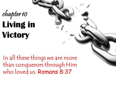 Living in Victory In all these things we are more than conquerors through Him who loved us. Romans 8:37 chapter 10.