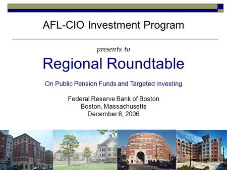 AFL-CIO Investment Program presents to Regional Roundtable On Public Pension Funds and Targeted Investing Federal Reserve Bank of Boston Boston, Massachusetts.