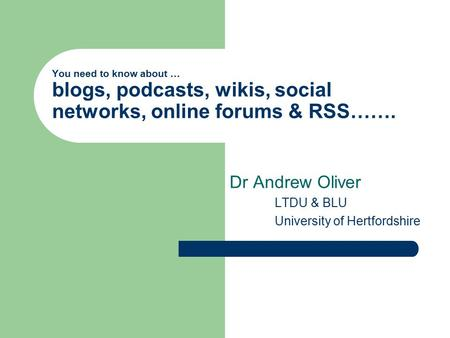 You need to know about … blogs, podcasts, wikis, social networks, online forums & RSS……. Dr Andrew Oliver LTDU & BLU University of Hertfordshire.