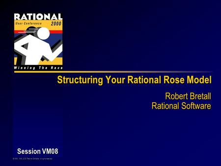 ©1998, 1999, 2000 Rational Software - All rights reserved Session VM08 Structuring Your Rational Rose Model Robert Bretall Rational Software.