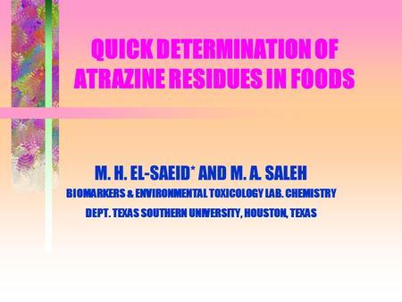 QUICK DETERMINATION OF ATRAZINE RESIDUES IN FOODS M. H. EL-SAEID* AND M. A. SALEH BIOMARKERS & ENVIRONMENTAL TOXICOLOGY LAB. CHEMISTRY DEPT. TEXAS SOUTHERN.