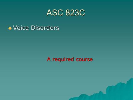 ASC 823C  Voice Disorders A required course. Goals for the day  Who am I?  Who are you?  What are we doing here?
