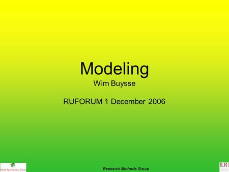 Modeling Wim Buysse RUFORUM 1 December 2006 Research Methods Group.