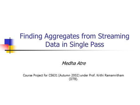 Finding Aggregates from Streaming Data in Single Pass Medha Atre Course Project for CS631 (Autumn 2002) under Prof. Krithi Ramamritham (IITB).