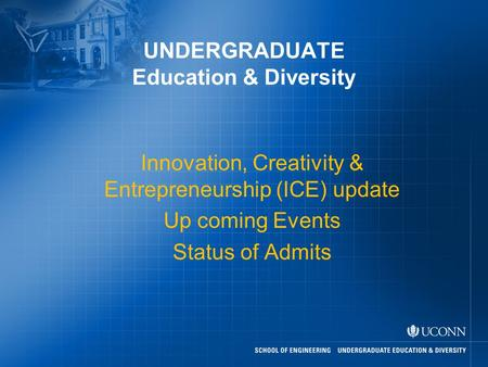 UNDERGRADUATE Education & Diversity Innovation, Creativity & Entrepreneurship (ICE) update Up coming Events Status of Admits.