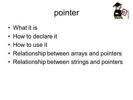 Pointer What it is How to declare it How to use it Relationship between arrays and pointers Relationship between strings and pointers.
