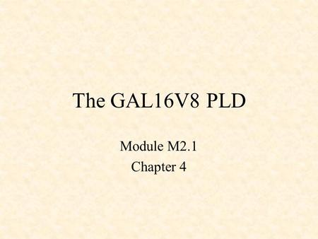 The GAL16V8 PLD Module M2.1 Chapter 4. Basic PLD Structure.