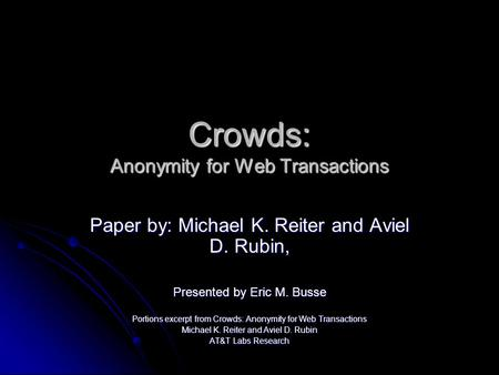 Crowds: Anonymity for Web Transactions Paper by: Michael K. Reiter and Aviel D. Rubin, Presented by Eric M. Busse Portions excerpt from Crowds: Anonymity.