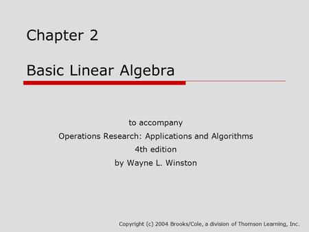 Chapter 2 Basic Linear Algebra to accompany Operations Research: Applications and Algorithms 4th edition by Wayne L. Winston Copyright (c) 2004 Brooks/Cole,