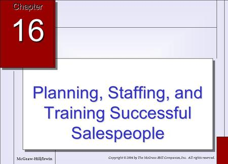 16-1 Planning, Staffing, and Training Successful Salespeople Chapter 16 Copyright © 2004 by The McGraw-Hill Companies, Inc. All rights reserved. McGraw-Hill/Irwin.