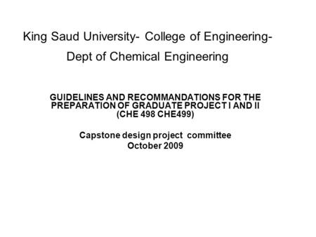 King Saud University- College of Engineering- Dept of Chemical Engineering GUIDELINES AND RECOMMANDATIONS FOR THE PREPARATION OF GRADUATE PROJECT I AND.