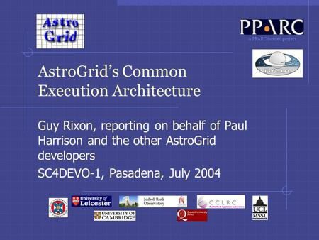 A PPARC funded project AstroGrid's Common Execution Architecture Guy Rixon, reporting on behalf of Paul Harrison and the other AstroGrid developers SC4DEVO-1,