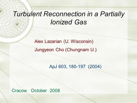Turbulent Reconnection in a Partially Ionized Gas Cracow October 2008 Alex Lazarian (U. Wisconsin) Jungyeon Cho (Chungnam U.) ApJ 603, 180-197 (2004)