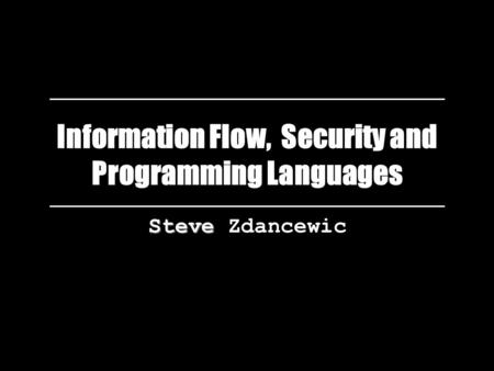 Information Flow, Security and Programming Languages Steve Steve Zdancewic.