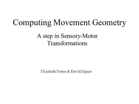 Computing Movement Geometry A step in Sensory-Motor Transformations Elizabeth Torres & David Zipser.