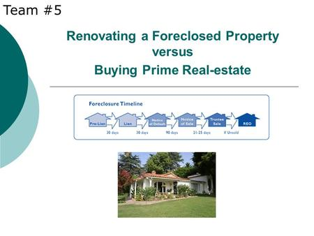 Renovating a Foreclosed Property versus Buying Prime Real-estate Team #5.