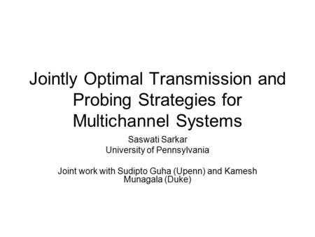Jointly Optimal Transmission and Probing Strategies for Multichannel Systems Saswati Sarkar University of Pennsylvania Joint work with Sudipto Guha (Upenn)