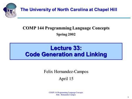 1 COMP 144 Programming Language Concepts Felix Hernandez-Campos Lecture 33: Code Generation and Linking COMP 144 Programming Language Concepts Spring 2002.