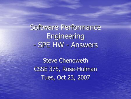 Software Performance Engineering - SPE HW - Answers Steve Chenoweth CSSE 375, Rose-Hulman Tues, Oct 23, 2007.