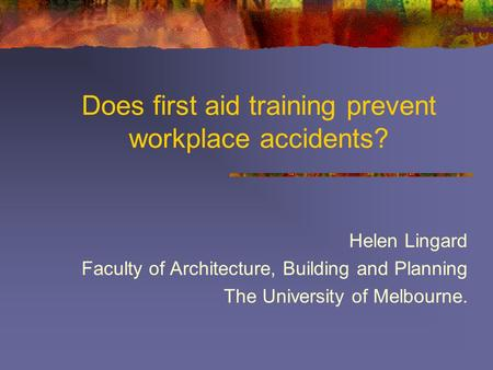 Does first aid training prevent workplace accidents? Helen Lingard Faculty of Architecture, Building and Planning The University of Melbourne.