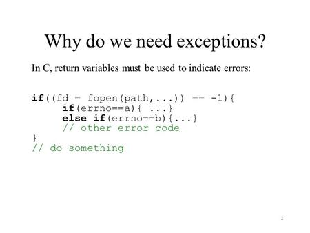 1 Why do we need exceptions? In C, return variables must be used to indicate errors: if((fd = fopen(path,...)) == -1){ if(errno==a){...} else if(errno==b){...}