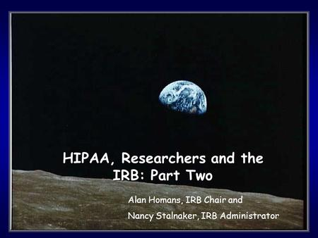 1 HIPAA, Researchers and the IRB: Part Two Alan Homans, IRB Chair and Nancy Stalnaker, IRB Administrator.