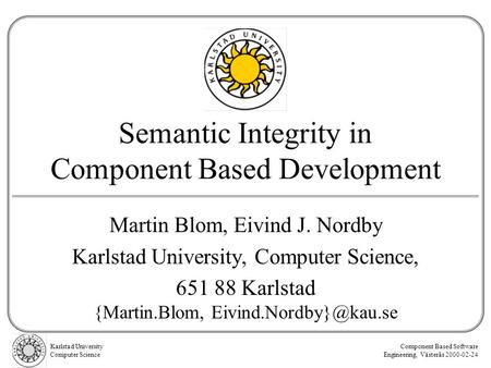 Karlstad University Computer Science Component Based Software Engineering, Västerås 2000-02-24 Semantic Integrity in Component Based Development Martin.