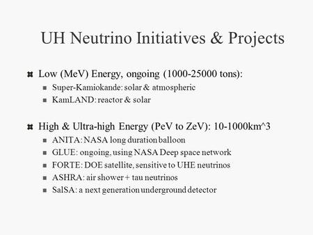 UH Neutrino Initiatives & Projects Low (MeV) Energy, ongoing (1000-25000 tons): Super-Kamiokande: solar & atmospheric KamLAND: reactor & solar High & Ultra-high.
