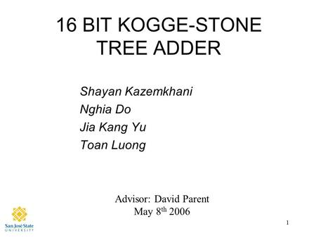 1 16 BIT KOGGE-STONE TREE ADDER Shayan Kazemkhani Nghia Do Jia Kang Yu Toan Luong Advisor: David Parent May 8 th 2006.